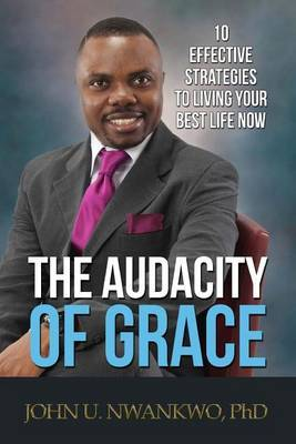 The Audacity of Grace: 10 Effective Strategies to Living Your Best Life Now