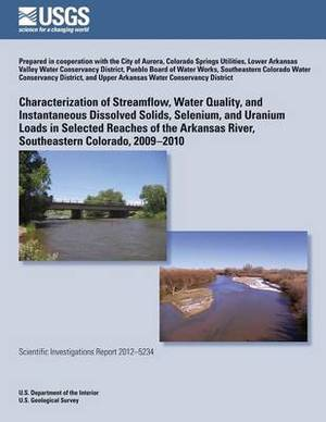 Characterization of Streamflow, Water Quality, and Instantaneous Dissolved Solids, Selenium, and Uranium Loads in Selected Reaches of the Arkansas River, Southeastern Colorado, 2009?2010