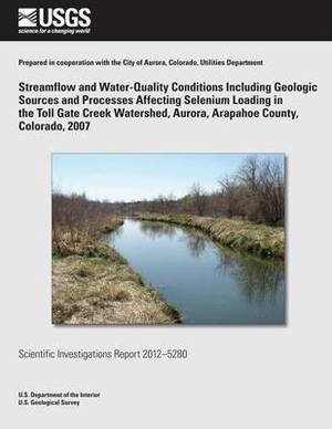 Streamflow and Water-Quality Conditions Including Geologic Sources and Processes Affecting Selenium Loading in the Toll Gate Creek Watershed, Aurora, Arapahoe County, Colorado, 2007