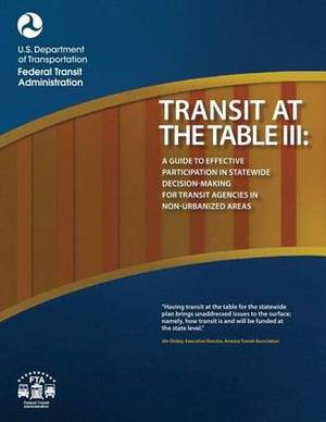 Transit at the Table III: A Guide to Effective Participation in Statewide Decisionmaking for Transit Agencies in Non-Urbanized Areas
