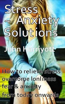 Stress Anxiety Solutions: How to Relieve Stress, Overcome Loneliness, Fear & Anxiety from Today Onwards.