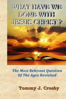 What Have We Done with Jesus Christ?: The Most Relevant Question of the Ages Revisited