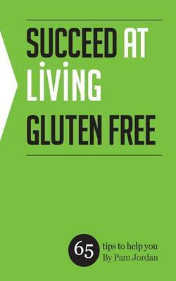 Succeed at Living Gluten Free: 65 Tips to Help You