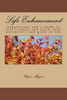 Life Enhancement: Suggestions and a Guide to Live a Fuller and Reach Your Potential's and Goals in Life