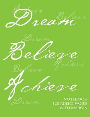 Notebook 120 Ruled Pages with Margin: Dream, Believe, Achieve Notebook with Lime Green Cover, Lined Notebook with Margin, Perfect Bound, Ideal for Writing, Essays, Composition Notebook or Journal