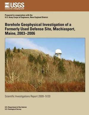 Borehole Geophysical Investigation of a Formerly Used Defense Site, Machiasport, Maine, 2003?2006