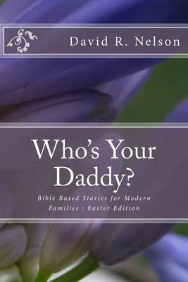 Who's Your Daddy?: Bible Based Stories for Modern Families: Easter Edition