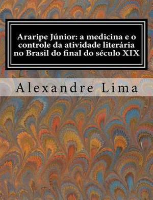 Araripe Junior: A Medicina E O Controle Da Atividade Literaria No Brasil Do Final Do Seculo XIX