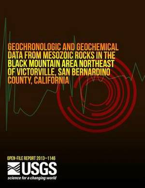Geochronologic and Geochemical Data from Mesozoic Rocks in the Black Mountain Area Northeast of Victorville, San Bernardino County, California
