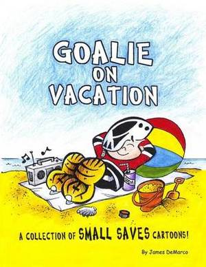 Goalie on Vacation: A Collection of Small Saves Cartoons!