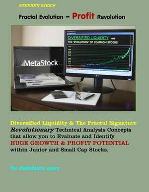 Fractal Evolution = Profit Revolution!: Diversified Liquidity & the Fractal Signature; Revolutionary Technical Analysis Concepts That Allow You to Evaluate and Identify Huge Growth & Profit Potential Within Junior and Small Cap Stocks