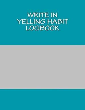 Write in Yelling Habit Logbook: Blank Books You Can Write in
