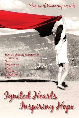 Ignited Hearts Inspiring Hope: Women Sharing Journeys of Awakening Grace Forgiveness Trust Gratitude Acceptance Love