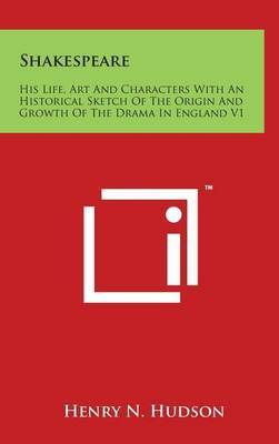 Shakespeare: His Life, Art and Characters with an Historical Sketch of the Origin and Growth of the Drama in England V1