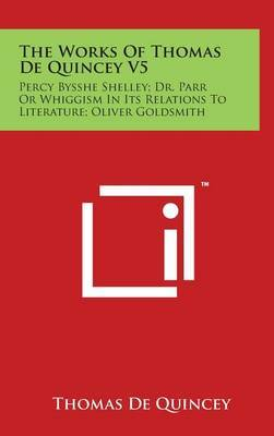 The Works of Thomas de Quincey V5: Percy Bysshe Shelley; Dr. Parr or Whiggism in Its Relations to Literature; Oliver Goldsmith