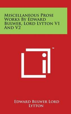 Miscellaneous Prose Works by Edward Bulwer, Lord Lytton V1 and V2