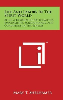 Life and Labors in the Spirit World: Being a Description of Localities, Employments, Surroundings, and Conditions in the Spheres