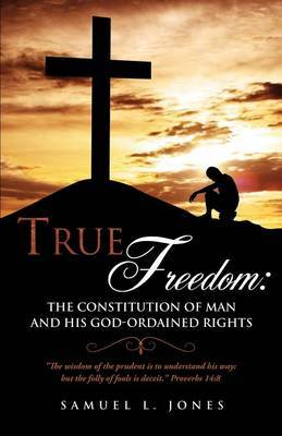 True Freedom: The Constitution of Man and His God-Ordained Rights