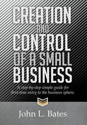 Creation and Control of a Small Business: A Step-By-Step Simple Guide for First-Time Entry to the Business Sphere.