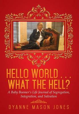 Hello World . . . What the Hell?: A Baby Boomer's Life Journal of Segregation, Integration, and Salvation