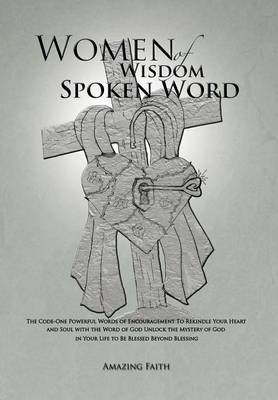 Women of Wisdom Spoken Word: The Code-One Powerful Words of Encouragement to Rekindle Your Heart and Soul with the Word of God Unlock the Mystery O