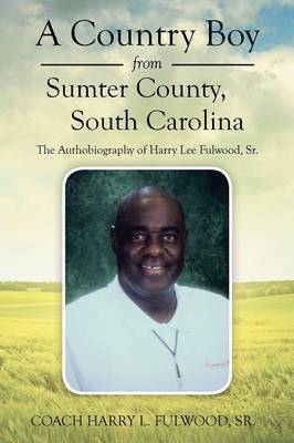 A Country Boy from Sumter County, South Carolina: The Autobiography of Harry Lee Fulwood, Sr.