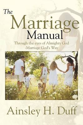 The Marriage Manual: Through the Eyes of Almighty God-Marriage God's Way