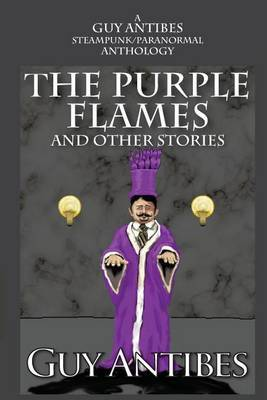 The Purple Flames and Other Stories: A Guy Antibes Steampunk/Paranormal Anthology