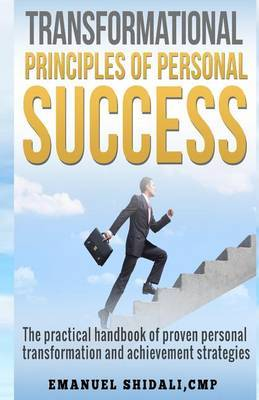 Transformational Principles of Personal Success: The Practical Handbook of Proven Personal Transformation and Achievement Strategies