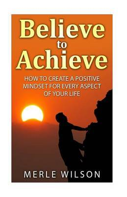 Believe to Achieve: How to Create a Positive Mindset for Every Aspect of Your Life