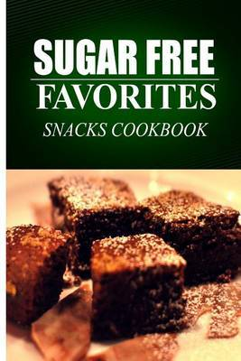 Sugar Free Favorites - Snacks Cookbook: Sugar Free Recipes Cookbook for Your Everyday Sugar Free Cooking