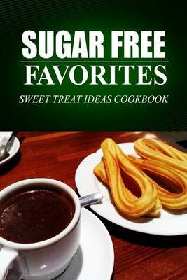 Sugar Free Favorites - Sweet Treat Ideas Cookbook: Sugar Free Recipes Cookbook for Your Everyday Sugar Free Cooking