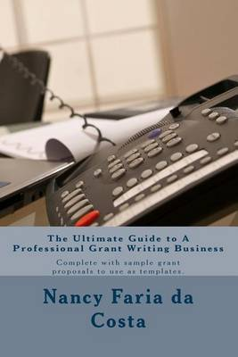 The Ultimate Guide to a Professional Grant Writing Business: Complete with Sample Grant Proposals to Use as Templates