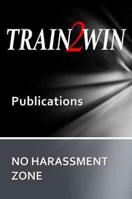 Train2win Publications No Harassment Zone: A Guide to Developing Harassment and Sensitivity Training