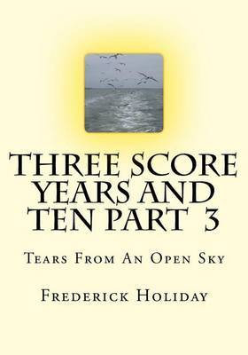 Three Score Years and Ten Part 3: Tears from an Open Sky