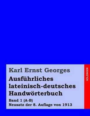 Ausfuhrliches Lateinisch-Deutsches Handworterbuch: Band 1 (A-B) Neusatz Der 8. Auflage Von 1913