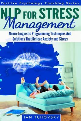 Nlp for Stress Management: Neuro-Linguistic Programming Techniques and Solutions That Relieve Anxiety and Stress