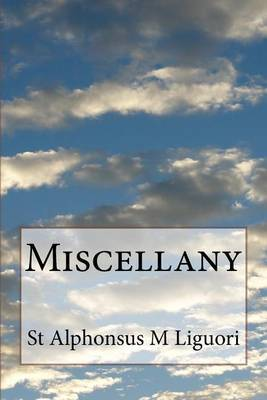Miscellany: Includes Historical Sketch of the Congregation of the Most Holy Redeemer. Rules & Constitutions of the Congregation of the Most Holy Redeemer. Instructions about the Religious State. Lives of Two Fathers and of a Lay Brother, Discourses on Cal