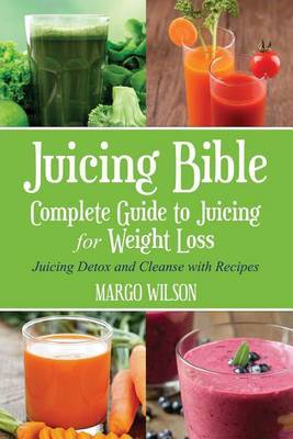Juicing Bible: Complete Guide to Juicing for Weight Loss: Juicing Detox and Cleanse with Recipes