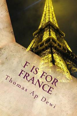 F Is for France: The Essential A to Z Guide to the Culture, Customs, History and People in the Land of Liberte, Egalite and Fraternite