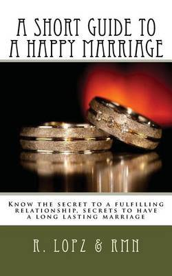 A Short Guide to a Happy Marriage: Know the Secret to a Fulfilling Relationship, Secrets to Have a Long Lasting Marriage