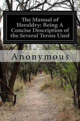 The Manual of Heraldry: Being a Concise Description of the Several Terms Used