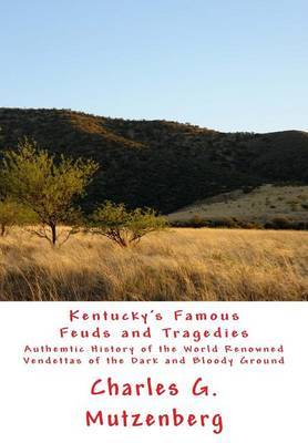 Kentucky's Famous Feuds and Tragedies: Authemtic History of the World Renowned Vendettas of the Dark and Bloody Ground
