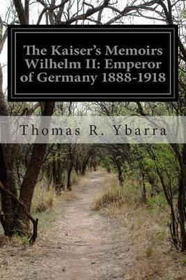The Kaiser's Memoirs Wilhelm II: Emperor of Germany 1888-1918