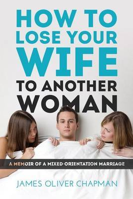 How to Lose Your Wife to Another Woman: A Memoir of a Mixed-Orientation Marriage
