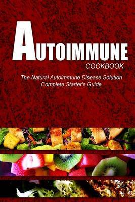 Autoimmune Cookbook - The Natural Autoimmune Disease Solution: Complete Starter's Guide (Autoimmune Diet Cookbook for Autoimmune Related Disorders)