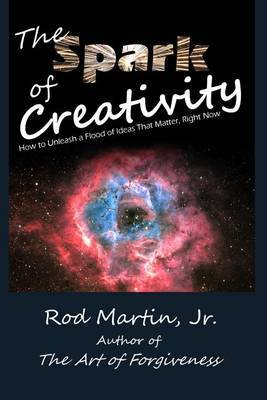 The Spark of Creativity: How to Unleash a Flood of Ideas That Matter, Right Now