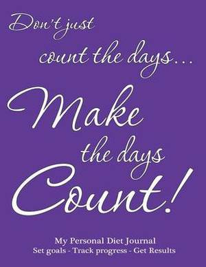 My Personal Diet Journal Set Goals - Track Progress - Get Results: Make the Days Count Diet Journal and Food Diary, Purple Cover, 220 Pages, Track Progress Daily for 3 Months