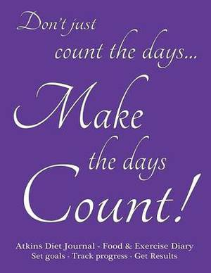 Atkins Diet Journal & Food Diary, Set Goals - Track Progress - Get Results  : Make the Days Count Diet Journal and Food Diary, Purple Cover, 220 Pages, Track Progress Daily for 3 Months.