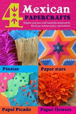 4 Mexican Paper Crafts: Simple and Fun Craft Tutorials Inspired by Mexican Artisan Paper Decorations: Pinatas, Paper Stars, Papel Picado and Paper Flowers